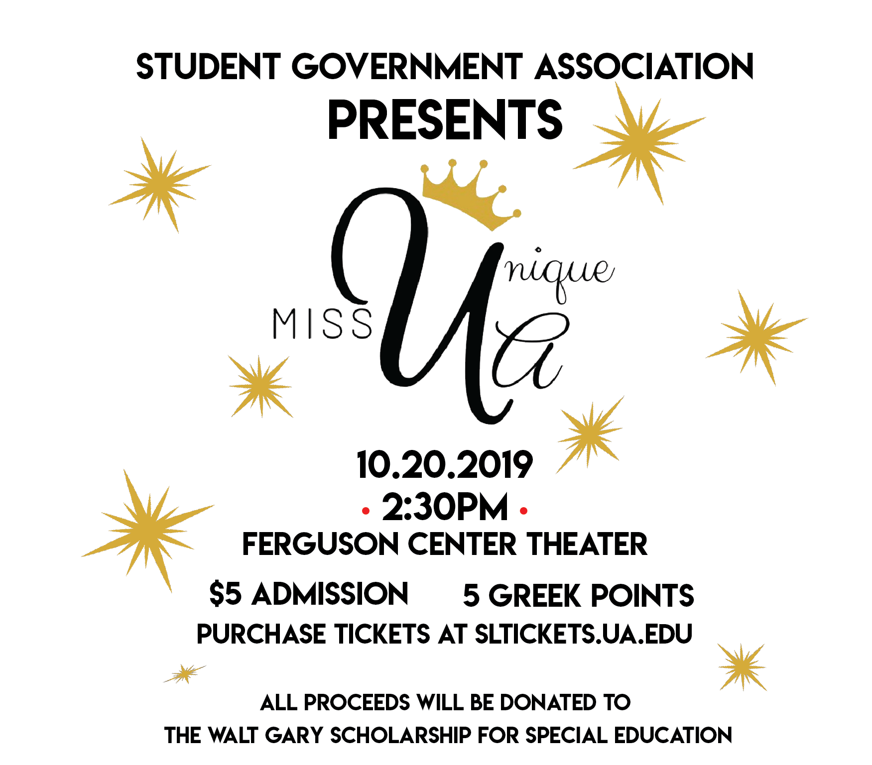 Student Government Association presents Miss Unique UA on October 20th, 2019 at 2:30PM in the Ferguson Center Theatre. $5 Admission and 5 Greek Points. Purchase Tickets at sltickets.ua.edu All proceeds will be donated to the Walt Gary Scholarship for Special Education