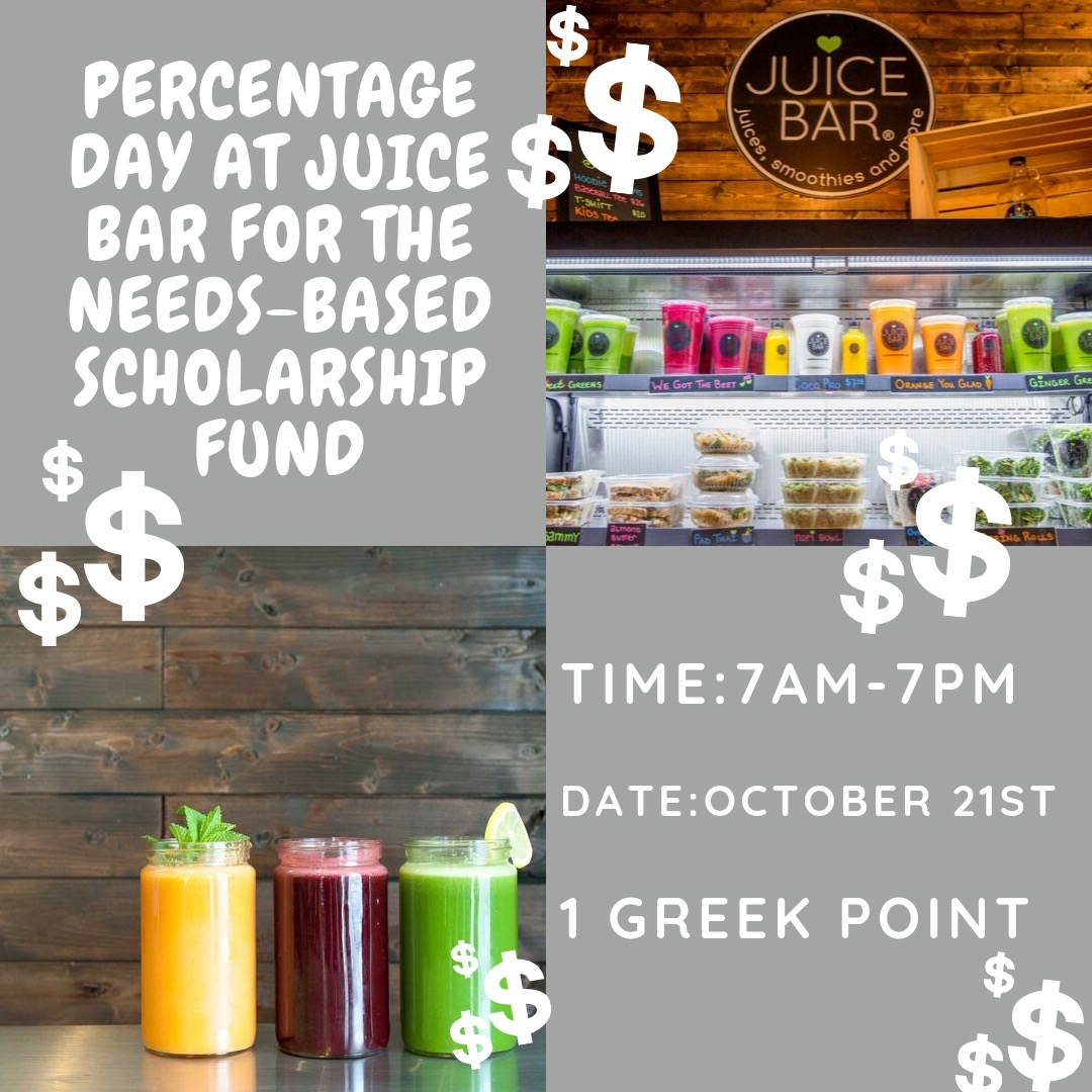 Percentage Day at Juice Bar for the Needs-Based Scholarship Fund. From 7am-7pm on October 21st. Worth 1 Greek Point