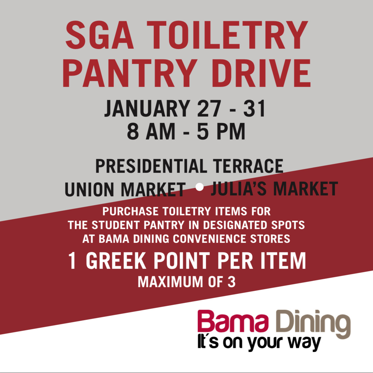 SGA Toiletry Pantry Drive January 27 through 31. 8am - 5 pm. Drop off at Presidential Terrace, Union Market or Julia's Market. purchase toiletry items for the student pantry in designated spots at bama dining convenience stores. 1 greek point per item (maximum of 3)