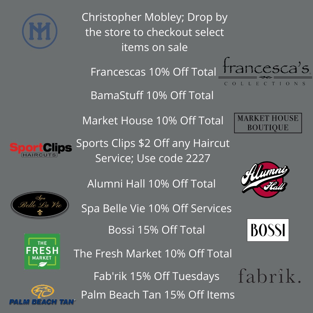 Christopher Mobley: Drop by to checkout sale items; Francesca's 10% off; BamaStuff 10% off; SportClips $2 Off any Haircut with code 2227; Alumni Hall 10% off; Spa Belle Vie 10% off; Bossi 15% off; The Fresh Market 10% off; Fab'rik 15% off; Palm Beach Tan 15% off
